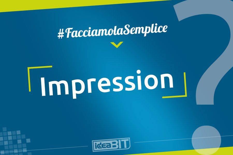 Impression significa visualizzazione ed è la metrica utilizzata per quantificare il numero di visualizzazioni di un banner o di uno spot.